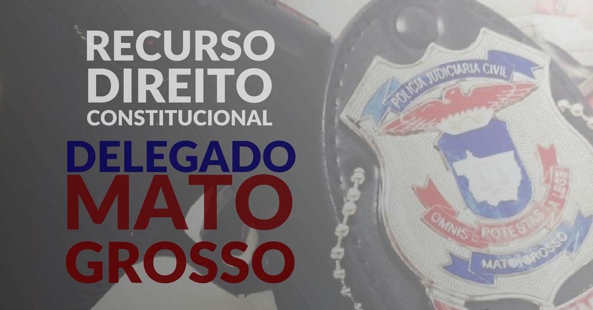 Recurso em Direito Constitucional. Delegado de Mato Grosso.