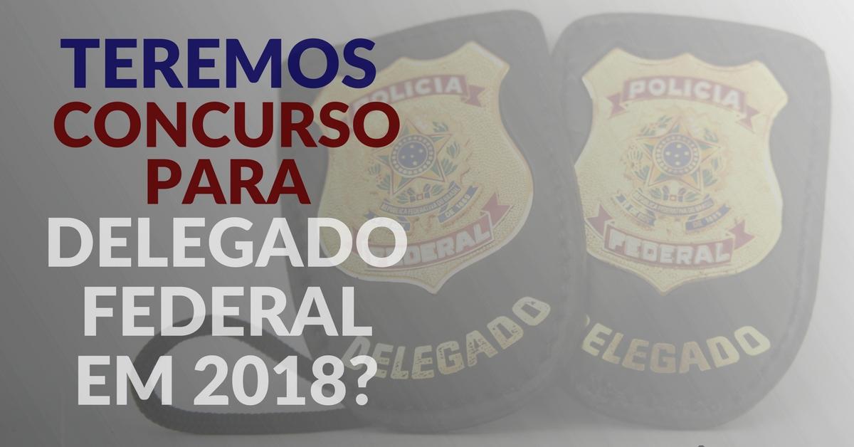 Teremos concurso para Delegado Federal em 2018?