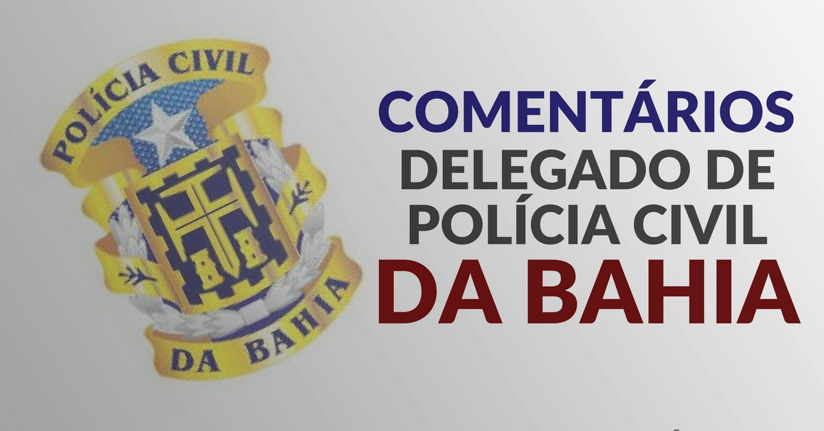 Comentários – Delegado de Polícia Civil da Bahia – 2018. Banca VUNESP.