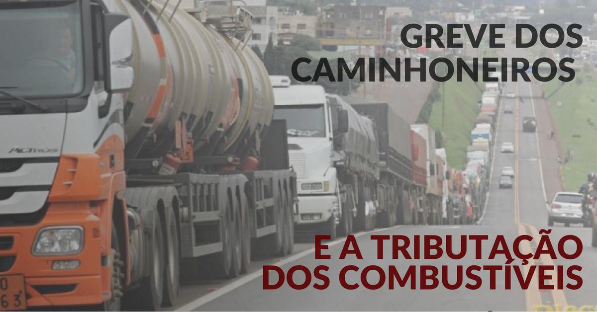 Greve dos caminhoneiros e a tributação dos combustíveis