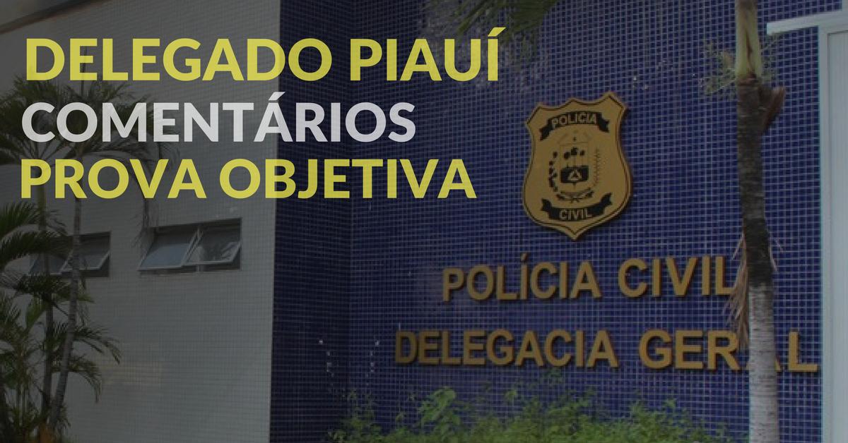 Delegado Piauí. Comentários. Prova objetiva.