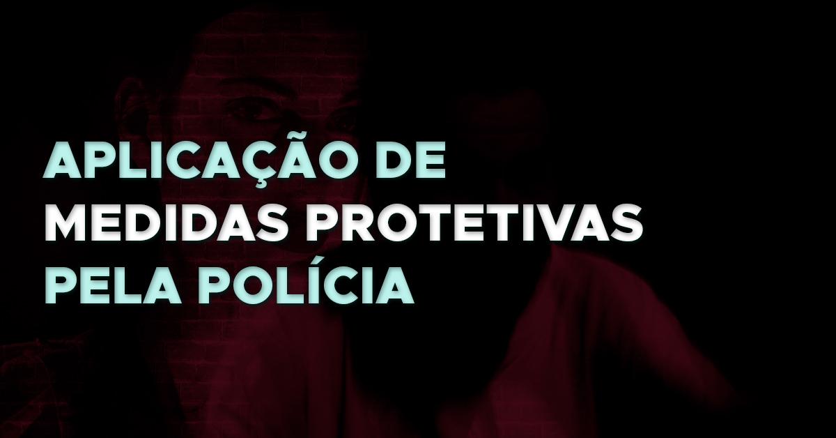 Lei nº 13.827/19: Aplicação de Medidas Protetivas pela Polícia