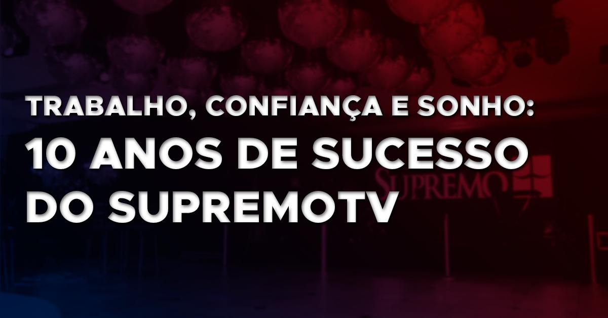 Trabalho, Confiança e Sonho – 10 anos de sucesso do Supremo TV