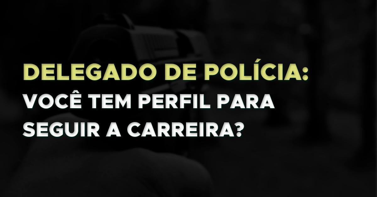 Delegado de Polícia: Você tem perfil para seguir a carreira?