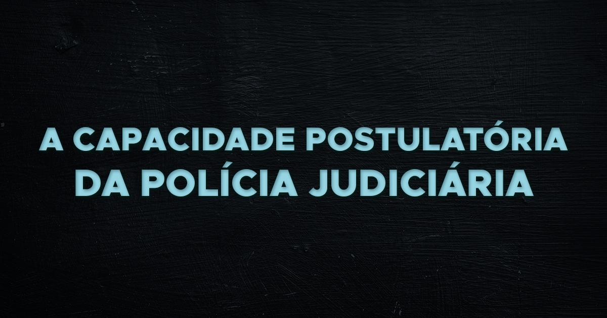 A capacidade postulatória da Polícia Judiciária