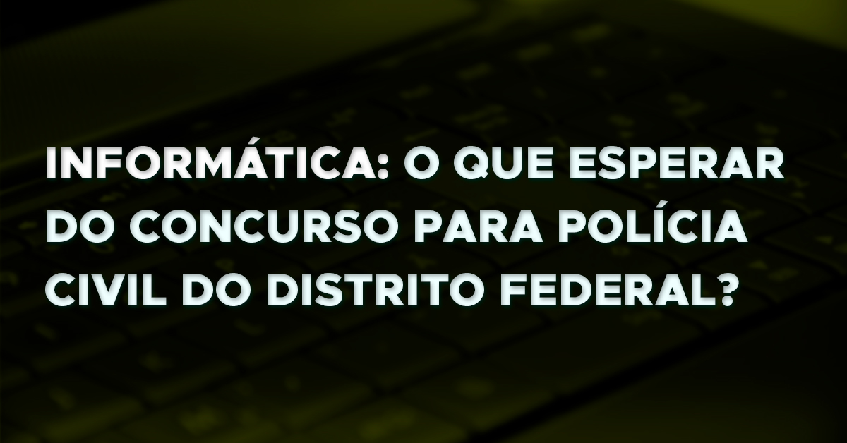 Informática: que esperar do concurso para Polícia Civil do Distrito Federal?