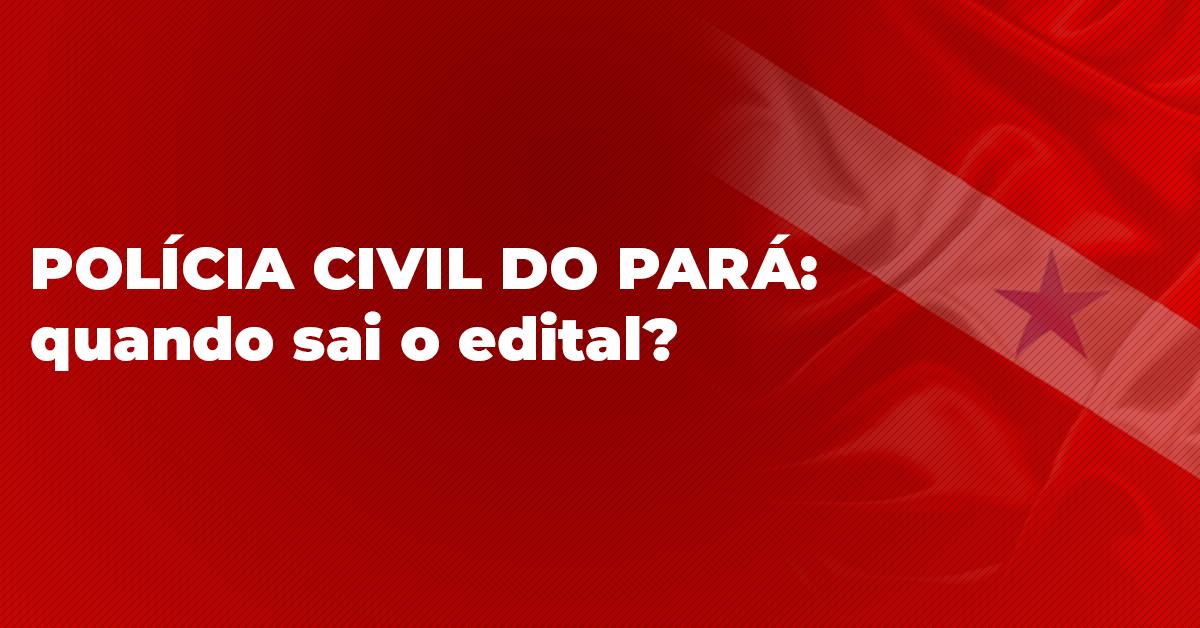 Polícia Civil do Pará: Quando sai o edital?