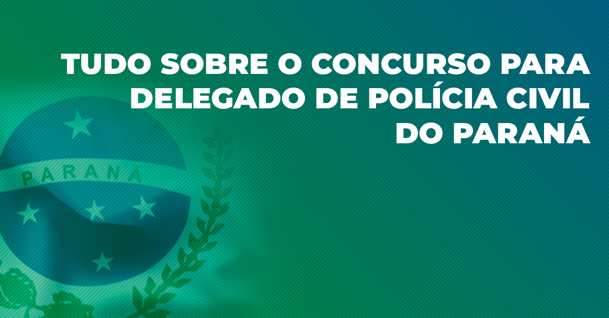 Tudo sobre o concurso para Delegado de Polícia Civil do Paraná