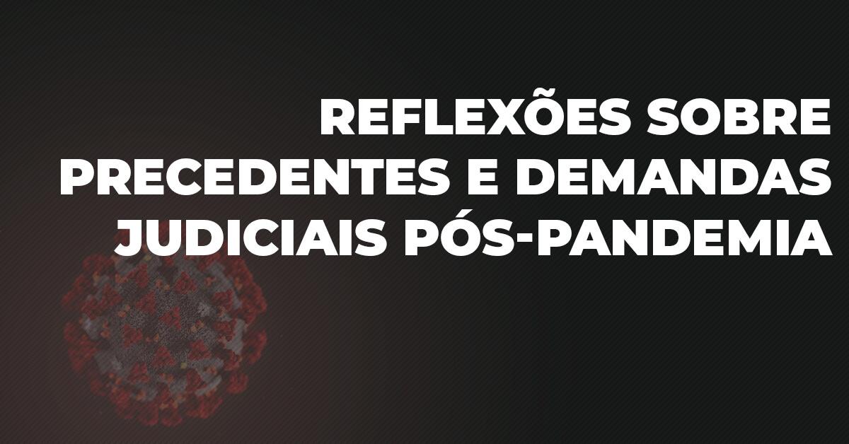 Reflexões sobre precedentes e demandas judiciais pós-pandemia