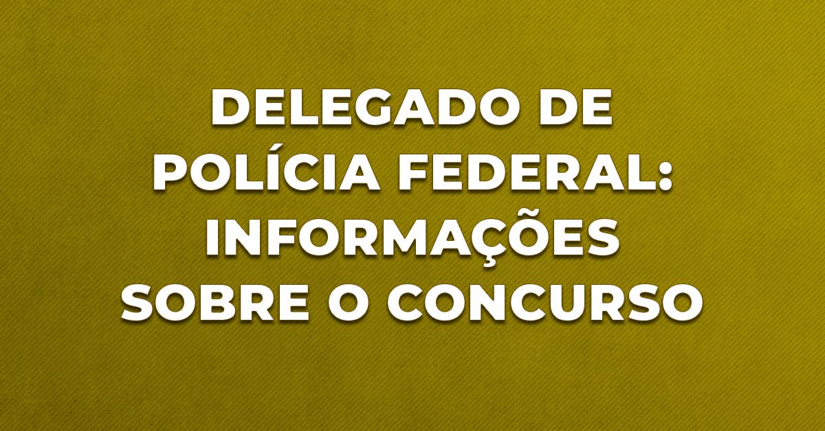 Delegado de Polícia Federal: informações sobre o concurso