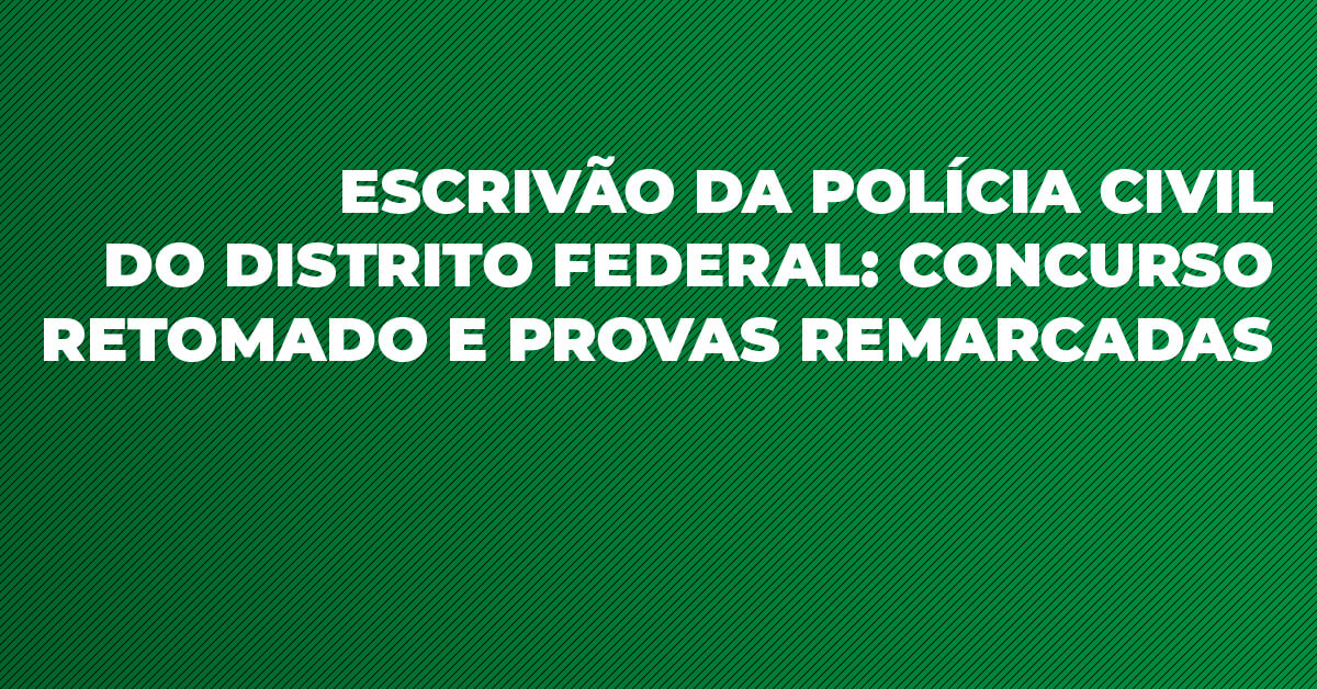 Escrivão da Polícia Civil do Distrito Federal: concurso retomado e provas remarcadas