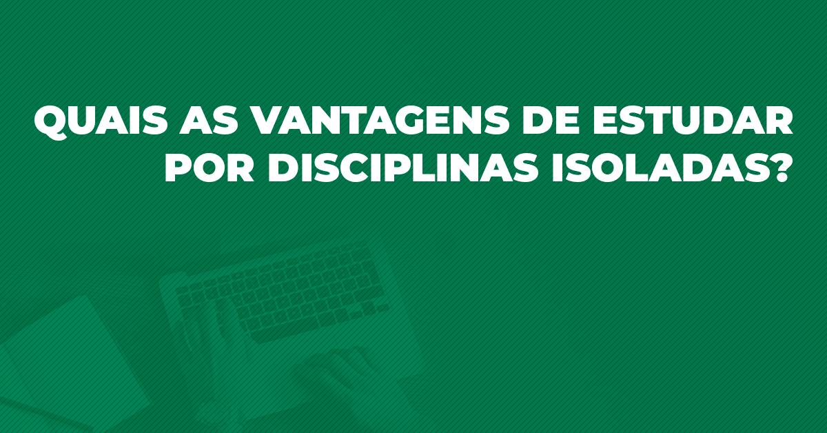 Quais as vantagens de estudar por disciplinas isoladas?