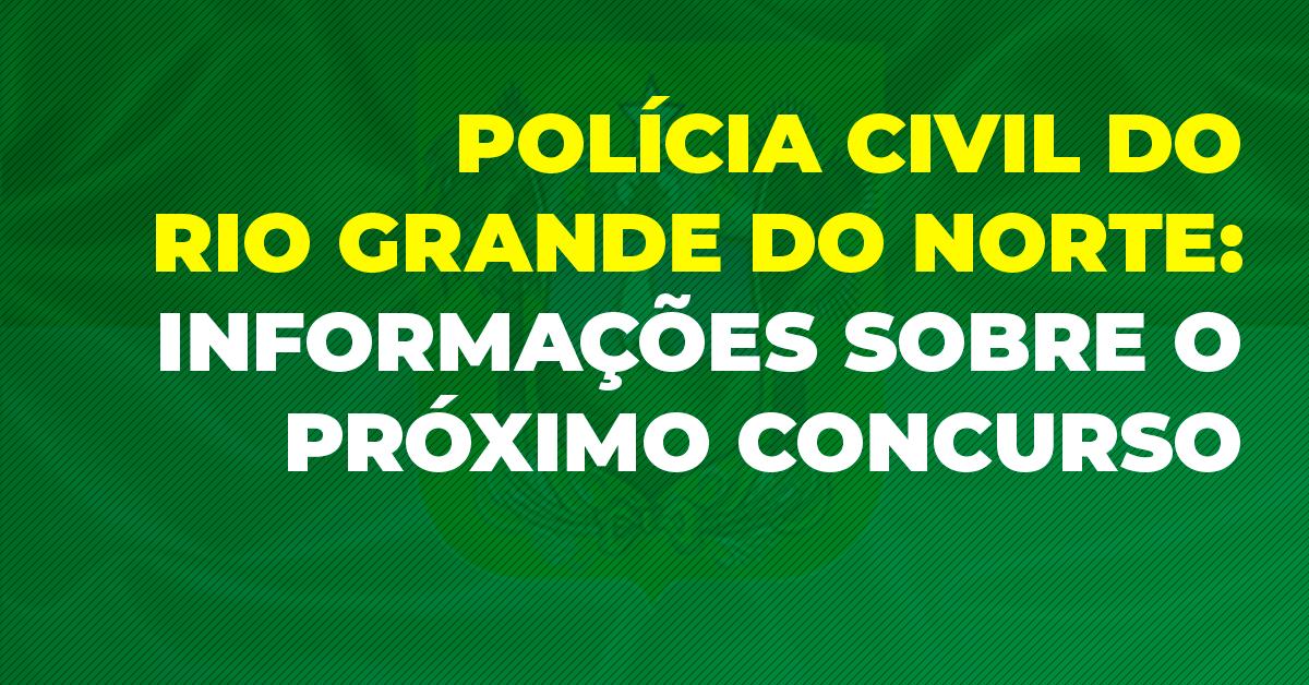 Polícia Civil do Rio Grande do Norte: informações sobre o próximo concurso