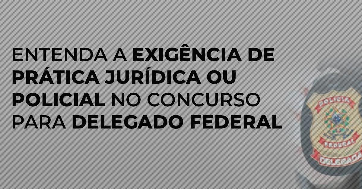Entenda a exigência de prática jurídica ou policial no concurso para Delegado Federal