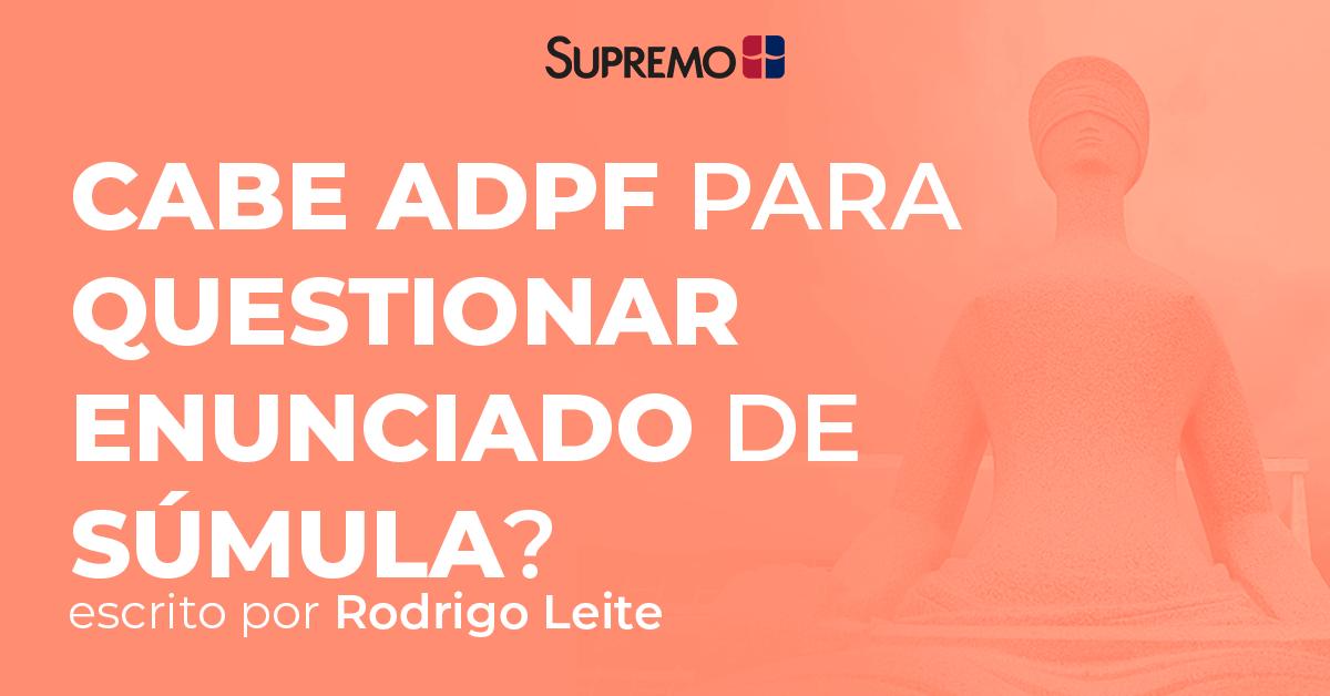 Cabe ADPF para questionar enunciado de súmula?
