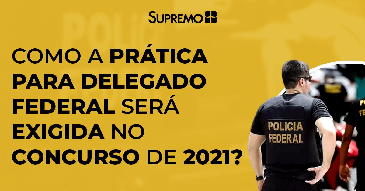Como a prática para Delegado Federal será exigida no concurso de 2021?