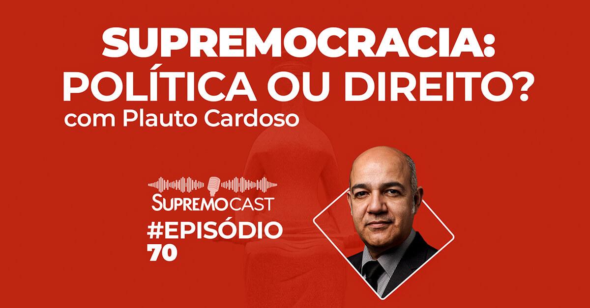 SupremoCast – Supremocracia: Direito ou Política?