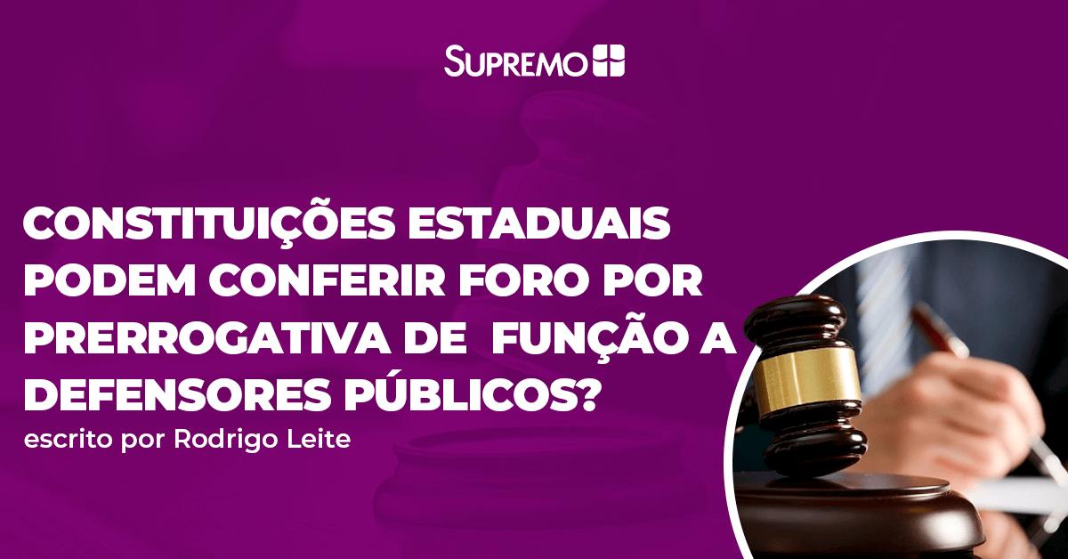 Constituições Estaduais podem conferir foro por prerrogativa de função a Defensores Públicos?