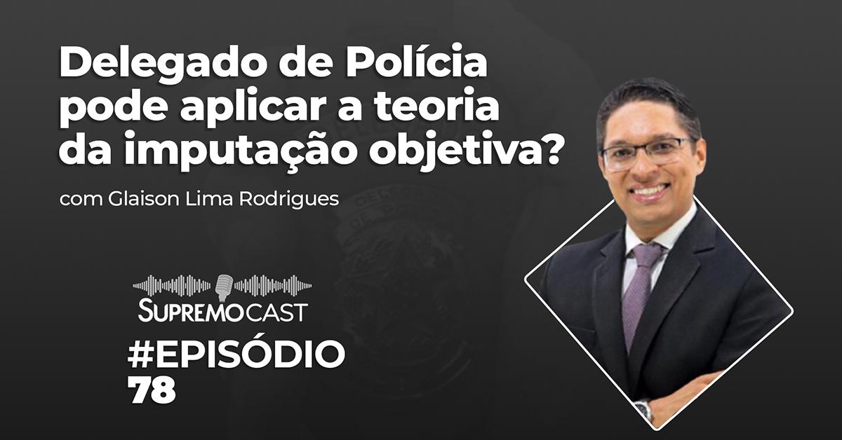 SupremoCast – O Delegado de Polícia pode aplicar a teoria da imputação objetiva?