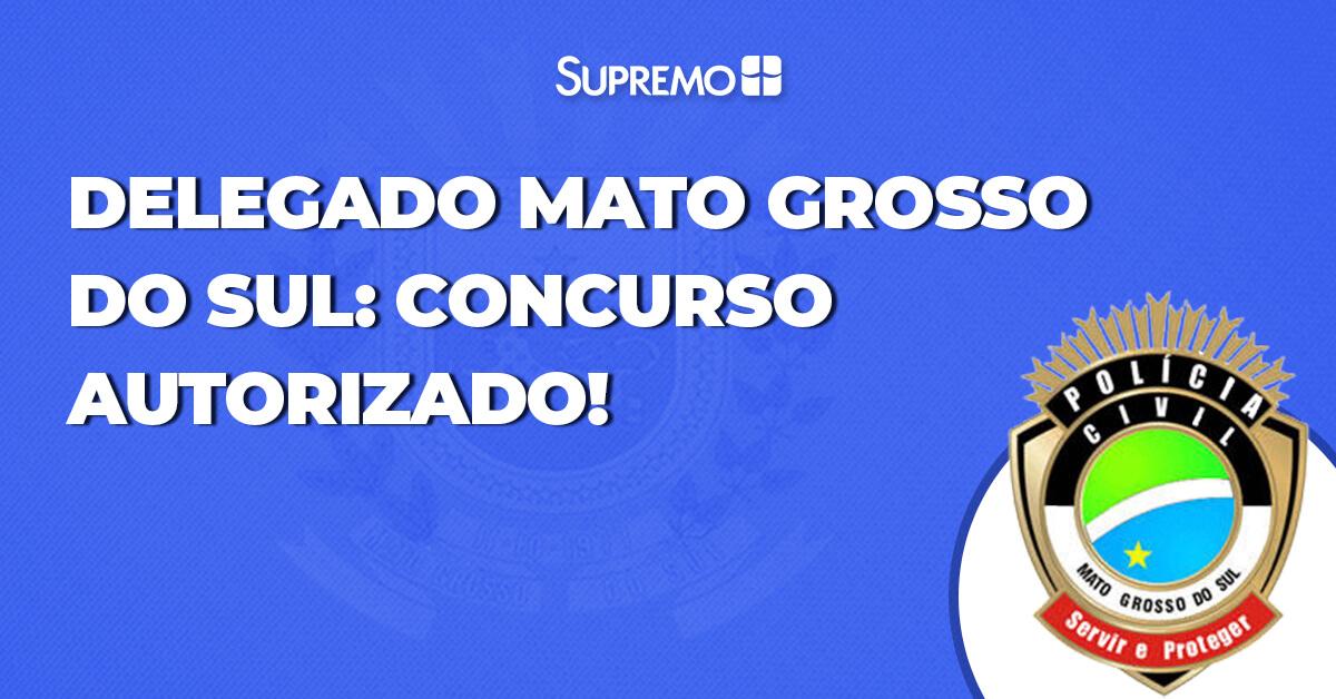 Delegado Mato Grosso do Sul: concurso autorizado!