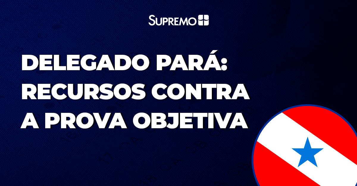Delegado Pará: recursos contra a prova objetiva