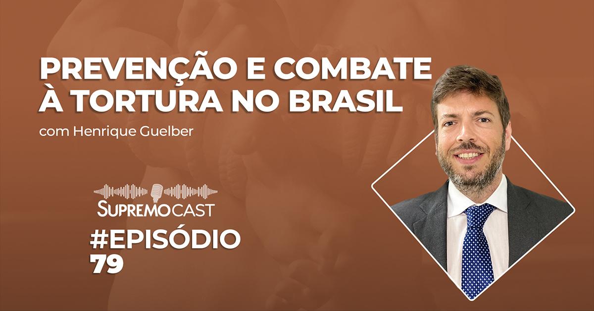 SupremoCast – Prevenção e combate à tortura no Brasil