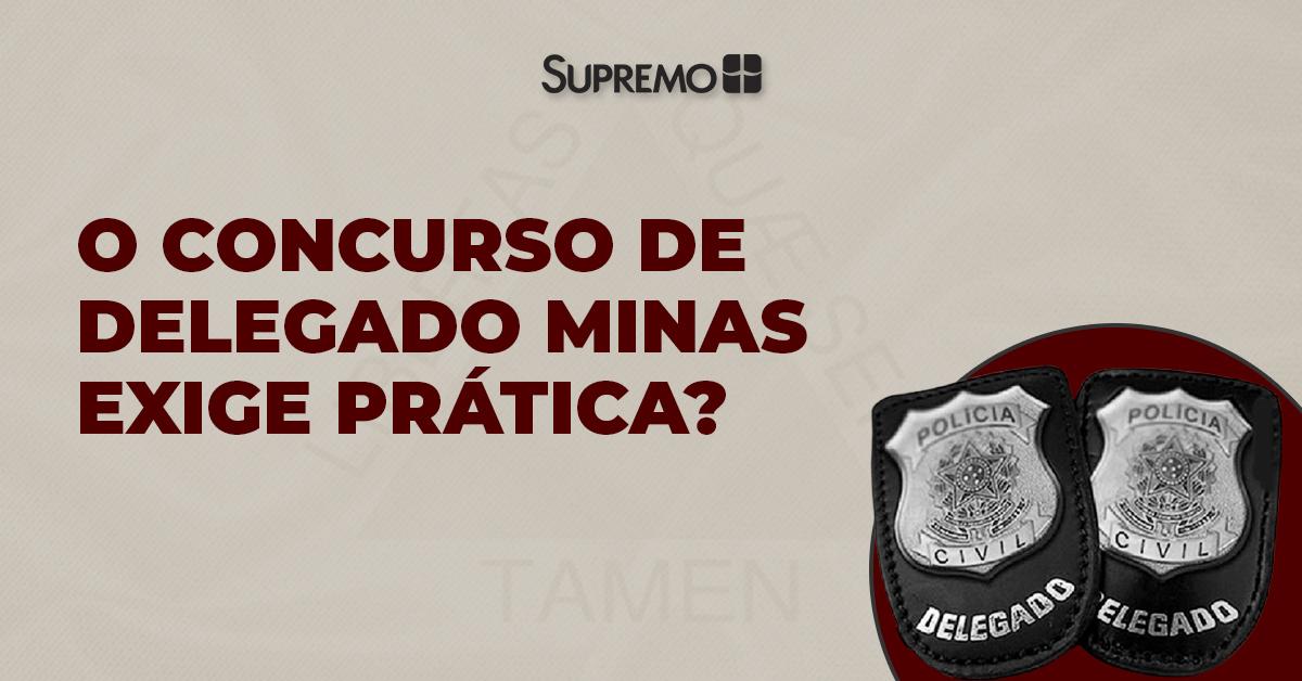 O concurso de Delegado Minas exige prática?