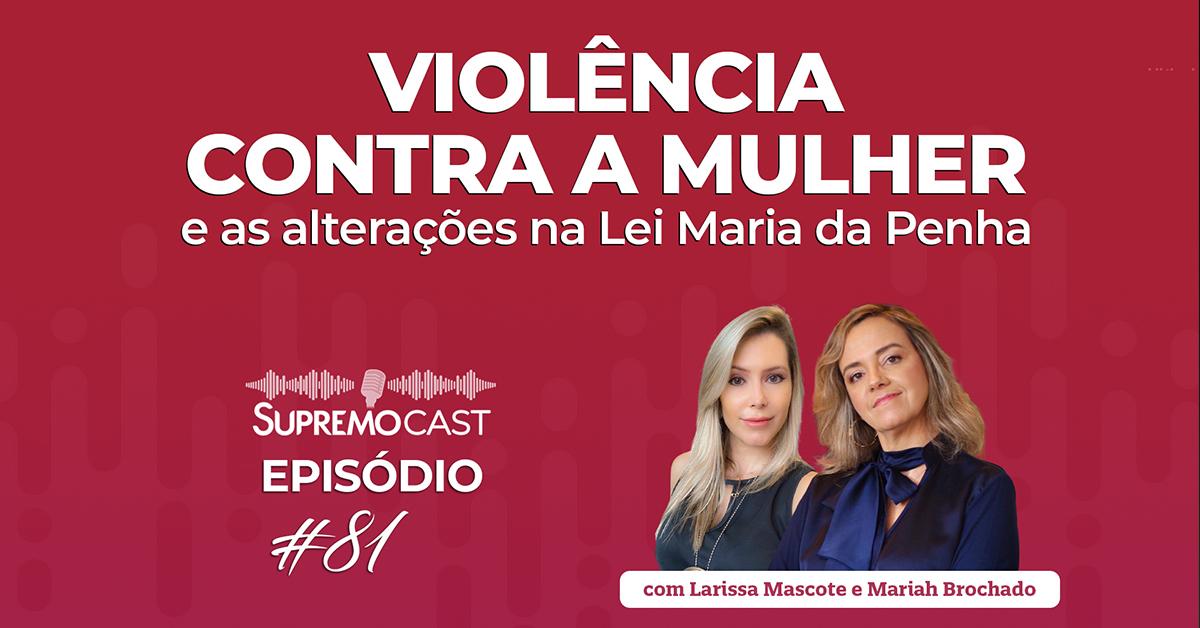 SupremoCast – Violência contra a mulher e as alterações na Lei Maria da Penha