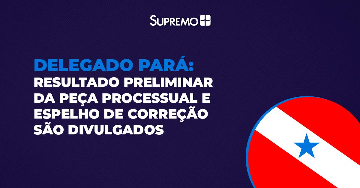 Delegado Pará: resultado preliminar da peça processual e espelho de correção são divulgados