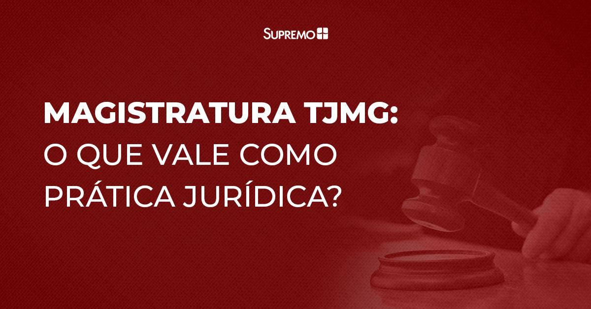 Magistratura TJMG: o que vale como prática jurídica?