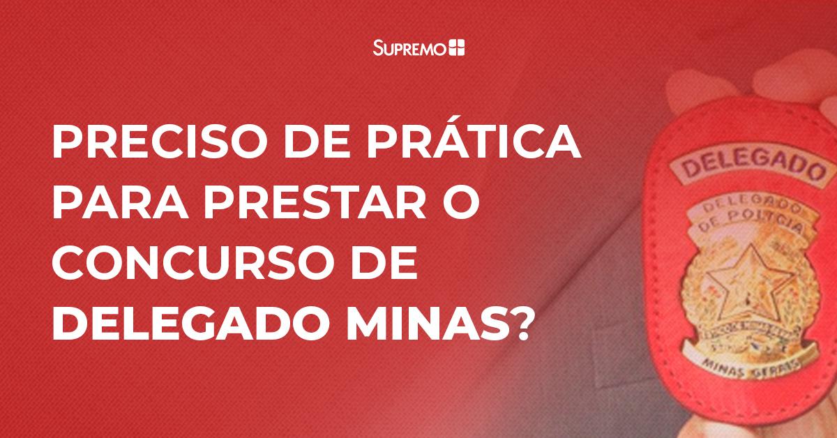 Preciso de prática para prestar o concurso de Delegado Minas?